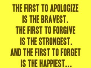 The first to apologize is the bravest.<br /> The first to forgive is the strongest.<br /> and the first to forget is the happiest....
