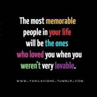 The most memorable people in your life with be the ones<br /> who loved you when you weren't very lovable.