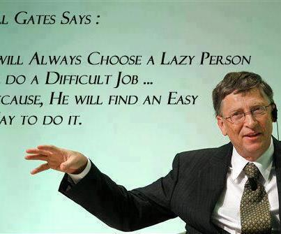 wil always choose a lazy person do a difficult job because he will find an easy way to do it
