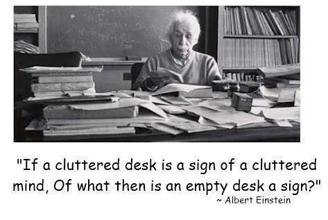 If a cluttered desk is a sign of a cluttered mind, Of what then is an empty desk a sign?