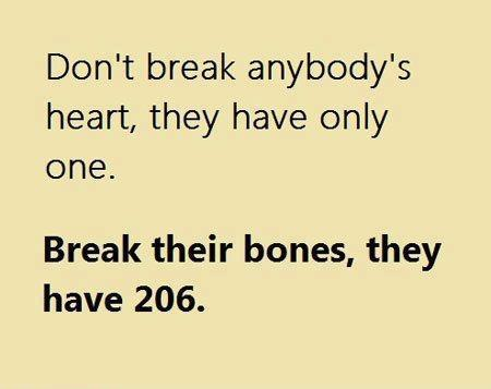 Don't break anybody's heart, they have only one. Break their bones, they have 206.