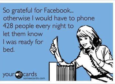 So grateful for Facebook... Otherwise I would have to phone 428 people every night to let them know I was ready for bed.