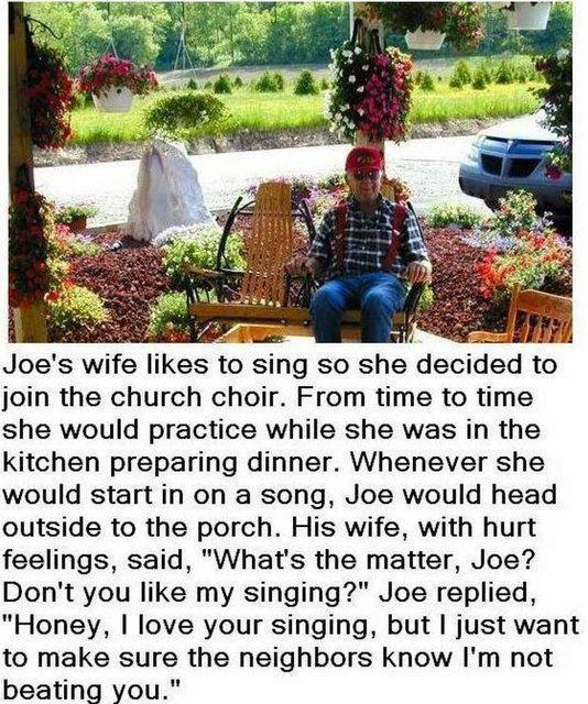 "Joe's wife likes to sing so she decided to join the church choir. From time to time she would practice while she was in the kitchen preparing dinner. Whenever she would start in on a song, Joe would head outside to the porch. His wife, with hurt feelings, said, ""What's the matter, Joe? Don't you like my singing?"" Joe replied, ""Honey, I love your singing, but I just want to make sure the neighbors know I'm not beating you."""